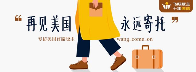 【飞跃版主十年访谈】访美国首席版主wang_come_on: 再见美国,永远寄托